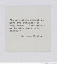 In any given moment we have two options to step forward into growth or to step back into safety