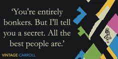 """You're entirely bonkers. But I'll tell you a secret. All the best people are."""