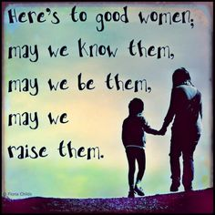 Here's to good women.  May we know them, may we be them, may we raise them.
