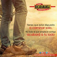Tienes que estar dispuesto a #caminar solo, no todo el que empiece contigo acabará a tu lado.  www.calzadobucaramanga.com