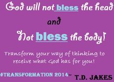 TD Jakes Quote:  God will not bless the head and not bless the body!  Transform your way of thinking to receive what God has for you! #Transformation 2014