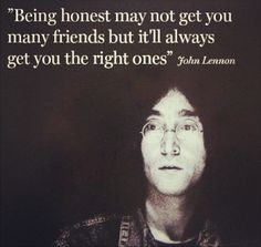 """Being honest may not get you many friends but it'll always get you the right ones."" —John Lennon"