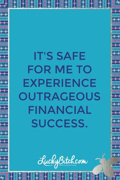 It's safe for me to experience outrageous financial success.  Read it to yourself and see what comes up for you.   You can also pick a card message for you over at www.LuckyBitch.com/card