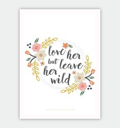 "Free 5x7 ""Love Her but Leave Her Wild"" print. While these are not Harper Lee's words, I believe this quote describes our beloved Scout."