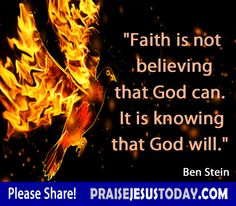 Faith is not believing that God can.  It is knowing that God will.   Our God is powerful!