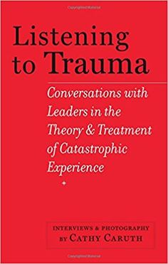 Listening to trauma : conversations with leaders in the theory and treatment of catastrophic experience / interviews and photography by Cathy Caruth Publicación Baltimore : Johns Hopkins University Press, [2014]