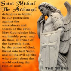 Saint Michael the Archangel, Defend us in battle; be our protection against the wickedness and snares of the devil. May God rebuke him, we humbly pray: and do thou, O Prince of the heavenly host, by the power of God, thrust into hell Satan and all the evil spirits who prowl about the world seeking the ruin of souls.   Amen.  http://theseers.com