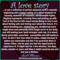 A love story is not a collection of perfect moments with a romantic beginning and a happy ending. It is about moments of insanity, moments of craziness, unreasonable fights, illogical arguments, crossing lines and putting up with out of the blue erratic mood swings.Being in love is not about feeling safe and feeling sure …