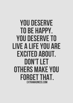 You deserve to be happy. You deserve to live a life you are excited about. Don't let others make you forget that. #quote #wordstoliveby #qotd