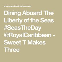 Dining Aboard The Liberty of the Seas - Sweet T Makes Three Liberty Of The Seas, Sweet T, Cruise, Dining, Food, Cruises