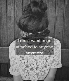 don't want to be attached. this breaks my heart. Too often we feel this way after having hopes and being let down by people that we thought would have our back no matter what and want to spend their precious time with us. I am my own best friend...