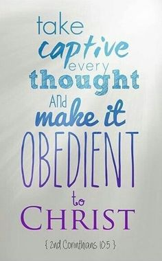 We demolish arguments and every pretension that sets itself up against the knowledge of God, and we take captive every thought to make it obedient to Christ. 2 Corinthians 10:5