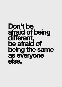 Don't be afraid of being different, be afraid of being the same as everyone else. http://foodnetworkrecipes.dailypix.me/inspirational-quotes