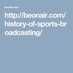 http://beonair.com/history-of-sports-broadcasting/