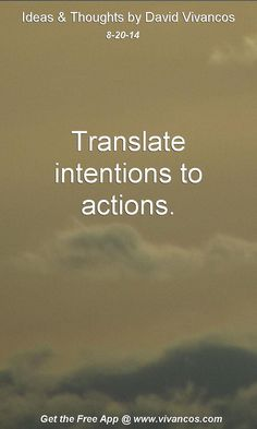 "August 20th 2014 Idea, ""Translate intentions to actions."" https://www.youtube.com/watch?v=gAd4S64FdpI #quote"