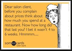 Free and Funny Workplace Ecard: Dear salon client, before you complain about prices think about how much you spend at a restaurant. Now how long did that last you? I bet it wasn't 4 to 6 weeks. Create and send your own custom Workplace ecard. Hairstylist Memes, Hairdresser Quotes, Hairstylist Problems, Cosmetology Quotes, Salon Quotes, Hair Quotes, Pain Scale, Complex Regional Pain Syndrome, Spa