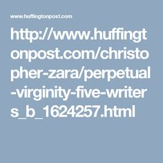http://www.huffingtonpost.com/christopher-zara/perpetual-virginity-five-writers_b_1624257.html