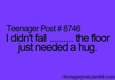 Teenager Posts. Just like...Did you just fall, No I attacked the floor, backwards, Ya I'm freak in talented