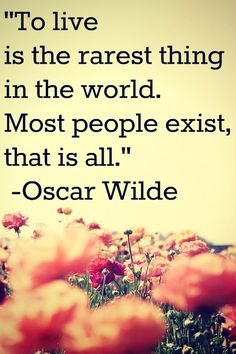 "To live is the rarest thing in the world.  Most people exist, that is all.""  ~Oscar Wilde"