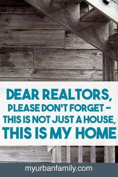 Dear Realtors, please don't forget - this is not just a house, it's my home.