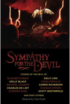 Sympathy for the Devil, edited by Tim Pratt ~ A collection of short stories about the devil, whether it is the Capital-D devil, dark oppositional deities, or mysterious unnatural forces, they are all in here.