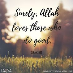 """"""" Surely, Allah loves those who do good."""" Al-Qur'an 2:195"""