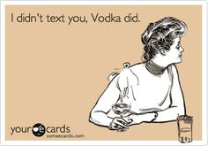 I didn't text you, Vodka did.