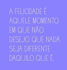 A felicidade é aquele momento em que não desejo que nada seja diferente daquilo que é. #felicidade