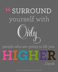 AMEN! Surround yourself with only people who are going to lift you HIGHER - Oprah