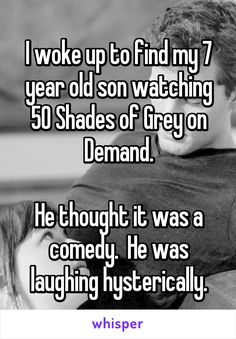 I woke up to find my 7 year old son watching 50 Shades of Grey on Demand.  He thought it was a comedy.  He was laughing hysterically.