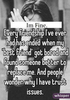 "Every friendship I've ever had has ended when my ""best friend"" got bored and found someone better to replace me. And people wonder why I have trust issues."