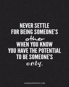 Never ever settle for being someone's other when you know you have the potential to be someone's only. - YES!