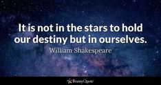 It is not in the stars to hold our destiny but in ourselves. - William Shakespeare #brainyquote #QOTD #laborday #destiny