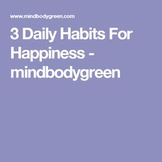 3 Daily Habits For Happiness - mindbodygreen