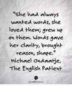 """She had always wanted words, she loved them; grew up on them. Words gave her clarity, brought reason, shape."" Michael Ondaatje, The English Patient The Words, Power Of Words Quotes, Writing Quotes, Writing A Book, Book Quotes, Literary Quotes, The English Patient, Be Patient Quotes, Phrase Of The Day"