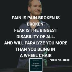 PAIN IS PAIN. BROKEN IS BROKEN. FEAR IS THE BIGGEST DISABILITY OF ALL. AND WILL PARALYZE YOU MORE THAN YOU BEING IN A WHEEL CHAIR - NICK VUJICIC