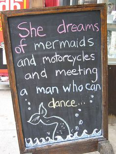 """She dreams of mermaids and motorcycles and meeting a man who can dance.""@patty mann"