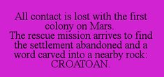 All contact is lost with the first colony on Mars. The rescue mission arrives to find the settlement abandoned and a word carved into a nearby rock: CROATOAN.