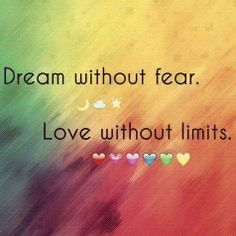 """"""" Dream without fear. Love without limits """" #dream #fear #love #limits #Inspirational #LifeQuotes #Motivating Follow us on twitter @LiveGreatQuotes Share on FB.me/LiveGreatQuotes Pin.it Pinterest   Tumblr us and Google us at LiveGreatQuotes #Livegreatquotes"""
