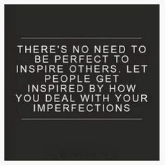 LOVE this Quote! There's no need to be PERFECT to inspire others. Let people get inspired by how you deal with your imperfections.#Quotes #Inspiration