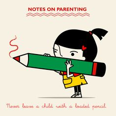 NOTES ON PARENTING - Never leave a child with a loaded pencil.