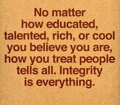 matter how educated, talented, rich or cool you believe you are, how you treat people tells all. Integrity is everything. The Words, Cool Words, Great Quotes, Quotes To Live By, Work Quotes, Awesome Quotes, Interesting Quotes, Karma, Motivational Quotes