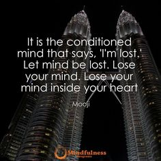"""It is the conditioned mind that says """"I'm lost"""". Let mind be lost. Lose your mind. Lose your mind inside your heart. -Mooji"""