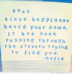 """Ever since happiness heard your name, it has been running through the streets trying to find you."" - Hafiz via 
