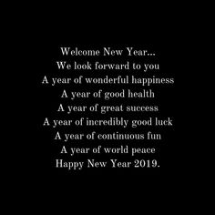 Welcome New Year… We look forward to you A year of wonderful happiness A year of good health A year of great success A year of incredibly good luck A year of continuous fun A year of world peace Happy New Year Share Quote New Year Wishes Quotes, Quotes About New Year, Welcome New Year, Wish Quotes, Happy New Year 2019, Sharing Quotes, World Peace, Wise Words, Success