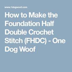 How to Make the Foundation Half Double Crochet Stitch (FHDC) - One Dog Woof