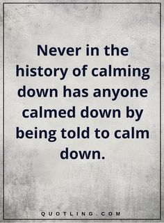 funny quotes Never in the history of calming down has anyone calmed down by being told to calm down.