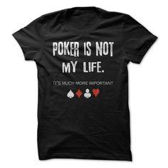 Poker Is Not My Life, It's Much More Important T Shirt