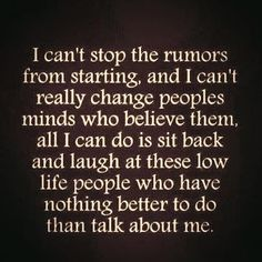 I Cant Stop the Rumors From Starting. - I Cant Stop the Rumors From Starting and I Cant Really Change Peoples Minds Who Believe Them All I Can Do Is Sit Back and Laugh at Those Low Life People Who Have Nothing Better to Do Than Talk About Me. True Quotes, Great Quotes, Quotes To Live By, Motivational Quotes, Funny Quotes, Inspirational Quotes, Random Quotes, Awesome Quotes, Momma Quotes