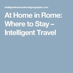 At Home in Rome: Where to Stay – Intelligent Travel